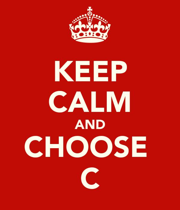KEEP CALM AND CHOOSE  C