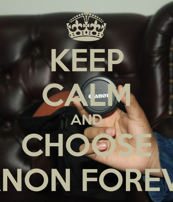KEEP CALM AND CHOOSE CANON FOREVER