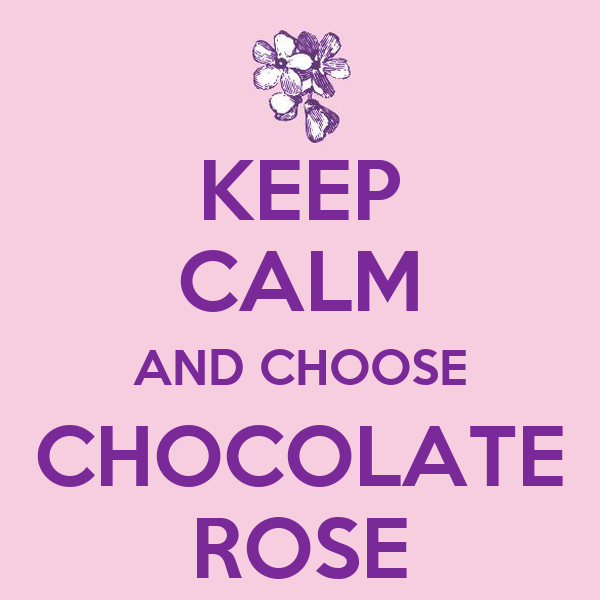 KEEP CALM AND CHOOSE CHOCOLATE ROSE