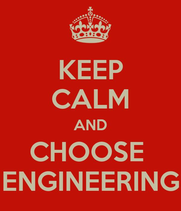 KEEP CALM AND CHOOSE  ENGINEERING