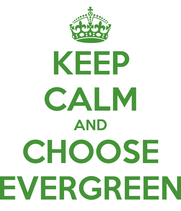 KEEP CALM AND CHOOSE EVERGREEN