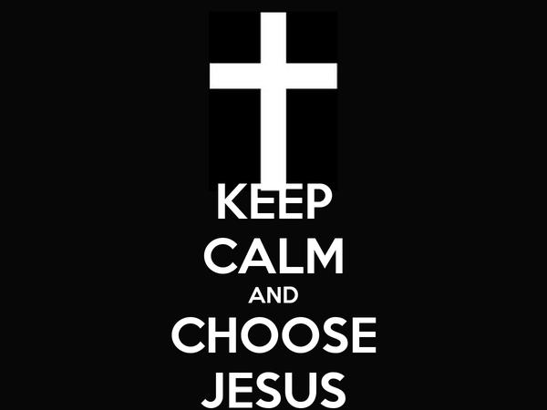 KEEP CALM AND CHOOSE JESUS