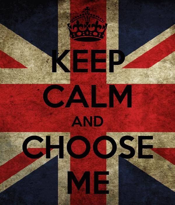 KEEP CALM AND CHOOSE ME