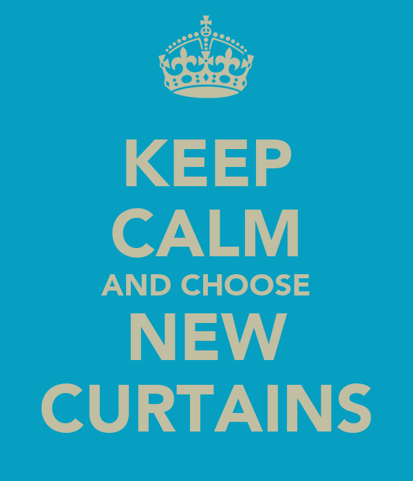 KEEP CALM AND CHOOSE NEW CURTAINS