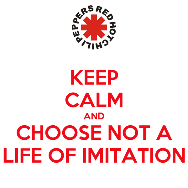 KEEP CALM AND CHOOSE NOT A LIFE OF IMITATION
