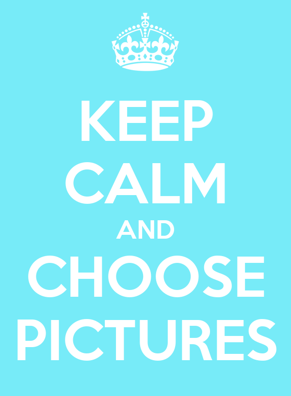 KEEP CALM AND CHOOSE PICTURES