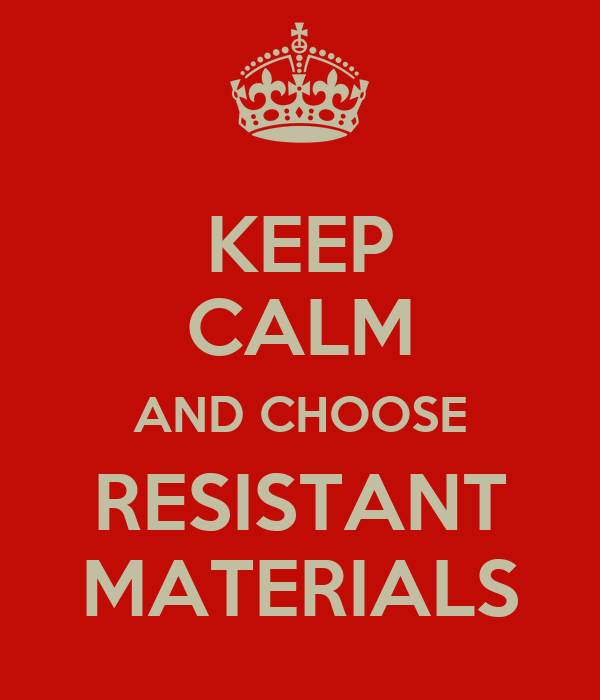 KEEP CALM AND CHOOSE RESISTANT MATERIALS