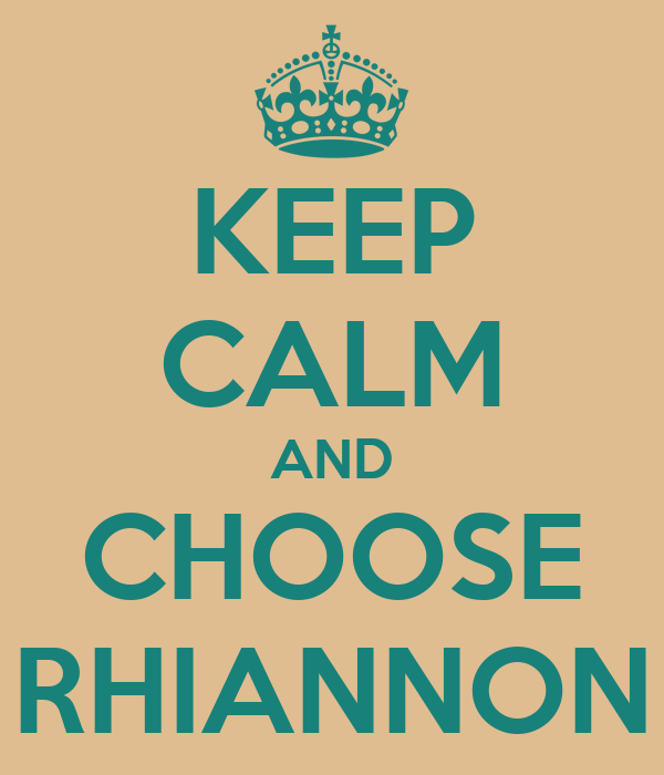 KEEP CALM AND CHOOSE RHIANNON