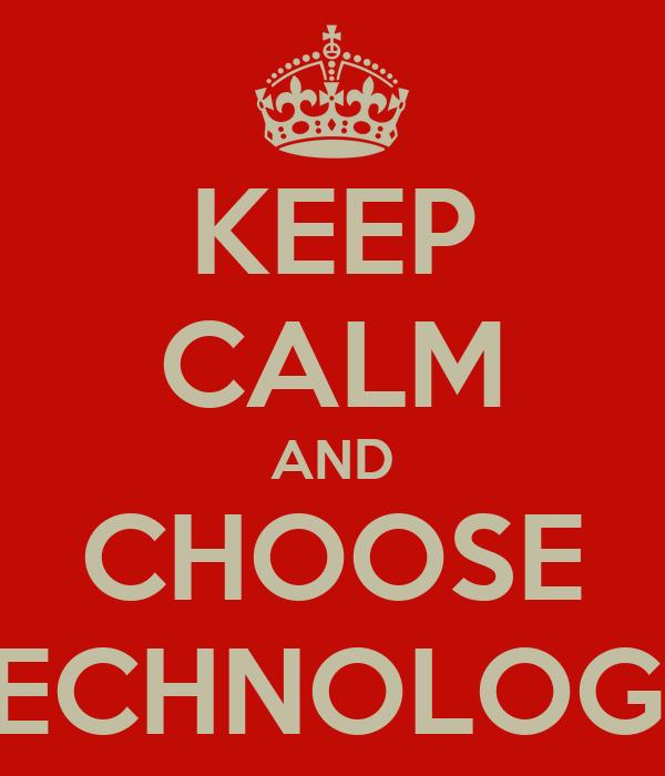 KEEP CALM AND CHOOSE TECHNOLOGY