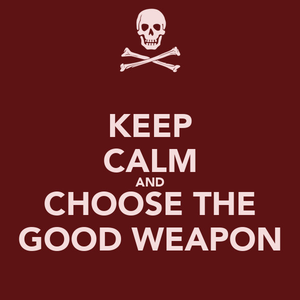 KEEP CALM AND CHOOSE THE GOOD WEAPON