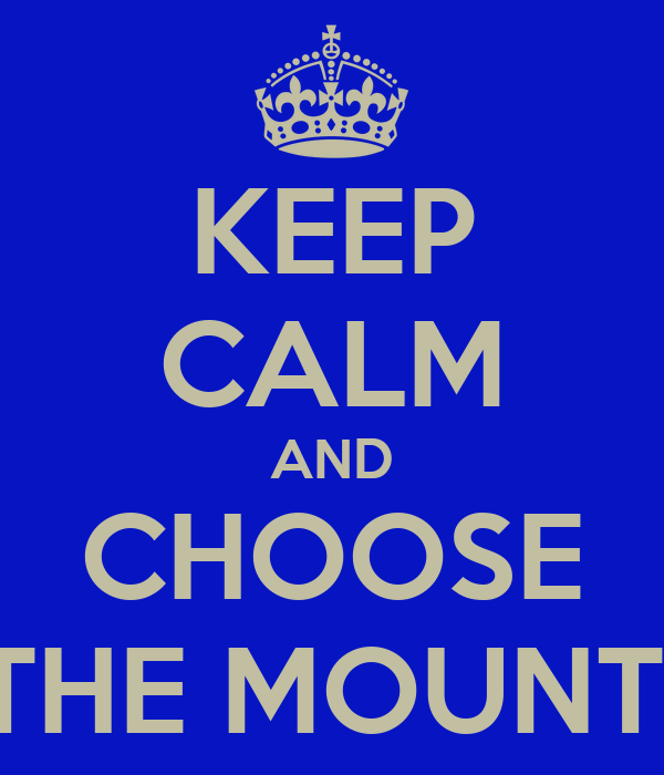 KEEP CALM AND CHOOSE THE MOUNT