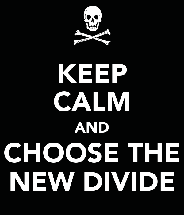 KEEP CALM AND CHOOSE THE NEW DIVIDE
