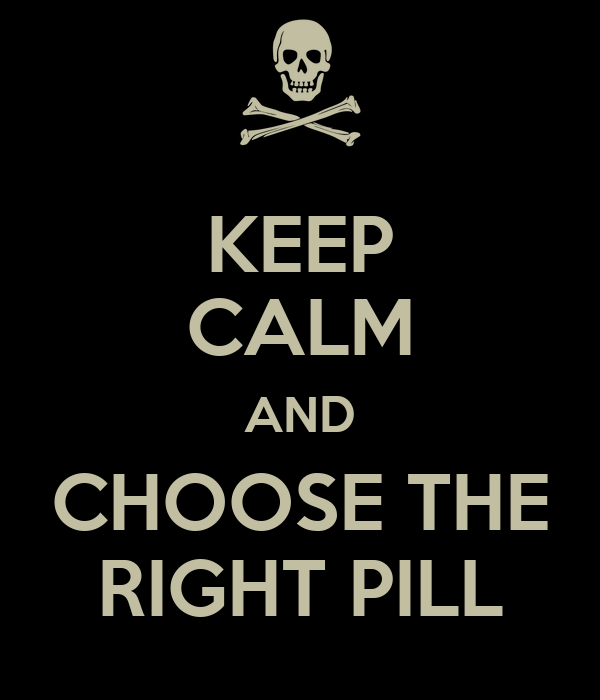 KEEP CALM AND CHOOSE THE RIGHT PILL