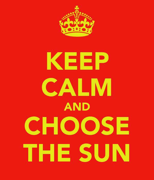 KEEP CALM AND CHOOSE THE SUN