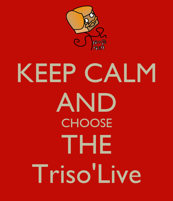 KEEP CALM AND CHOOSE THE Triso'Live