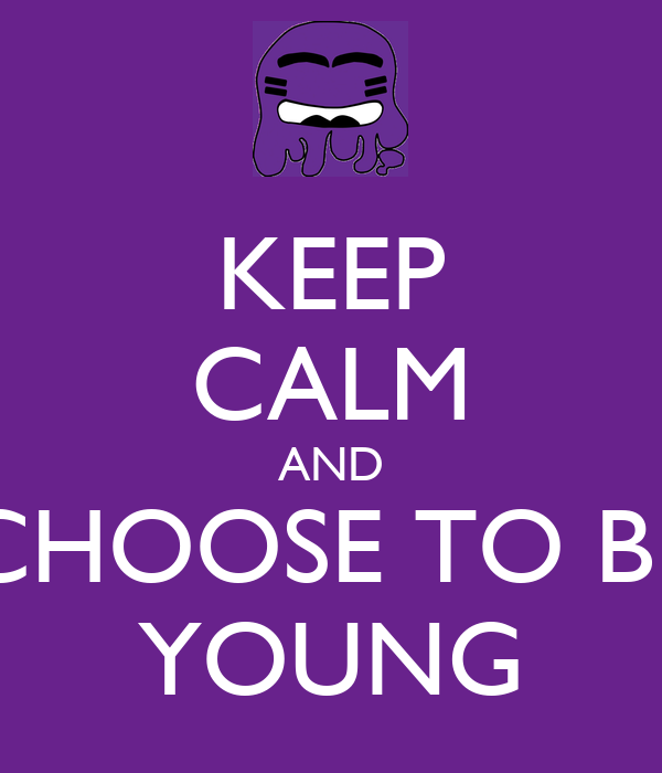 KEEP CALM AND CHOOSE TO BE YOUNG