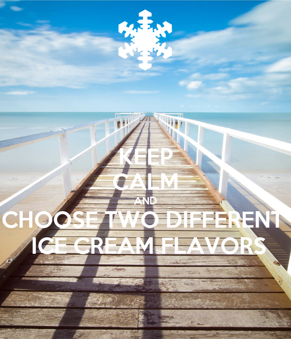 KEEP CALM AND CHOOSE TWO DIFFERENT   ICE CREAM FLAVORS
