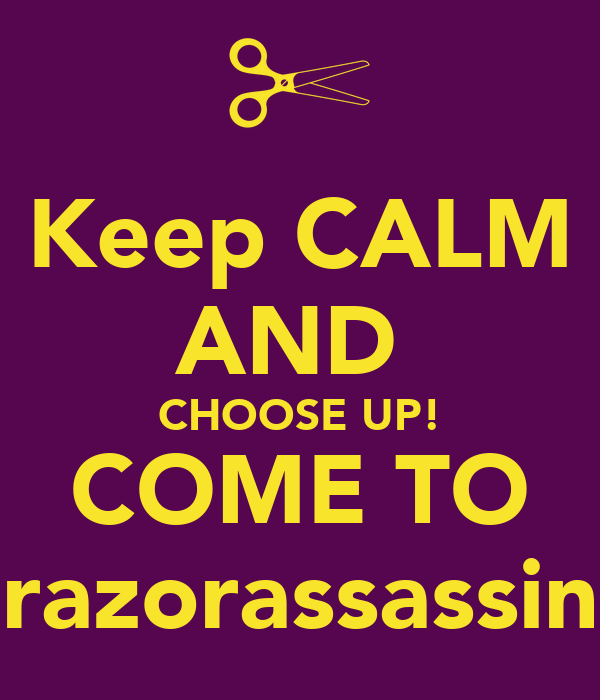 Keep CALM AND  CHOOSE UP! COME TO razorassassin