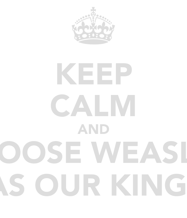 KEEP CALM AND CHOOSE WEASLEY AS OUR KING!