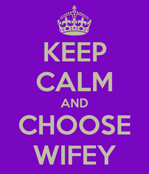 KEEP CALM AND CHOOSE WIFEY