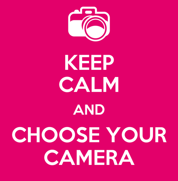 KEEP CALM AND CHOOSE YOUR CAMERA