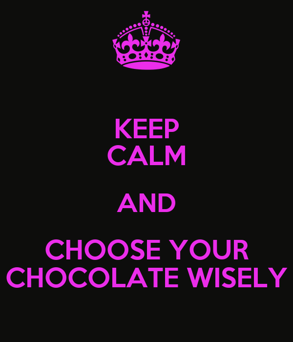 KEEP CALM AND CHOOSE YOUR CHOCOLATE WISELY