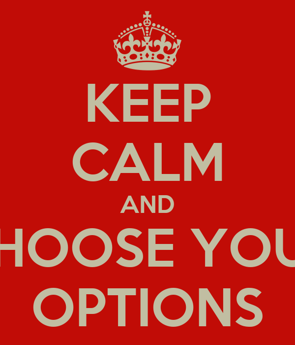 KEEP CALM AND CHOOSE YOUR OPTIONS