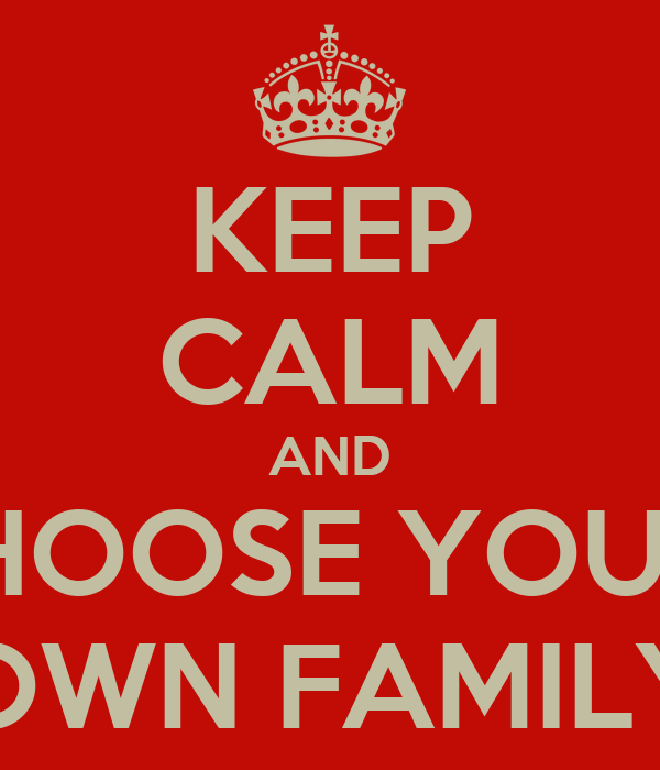 KEEP CALM AND cHOOSE YOUR  OWN FAMILY