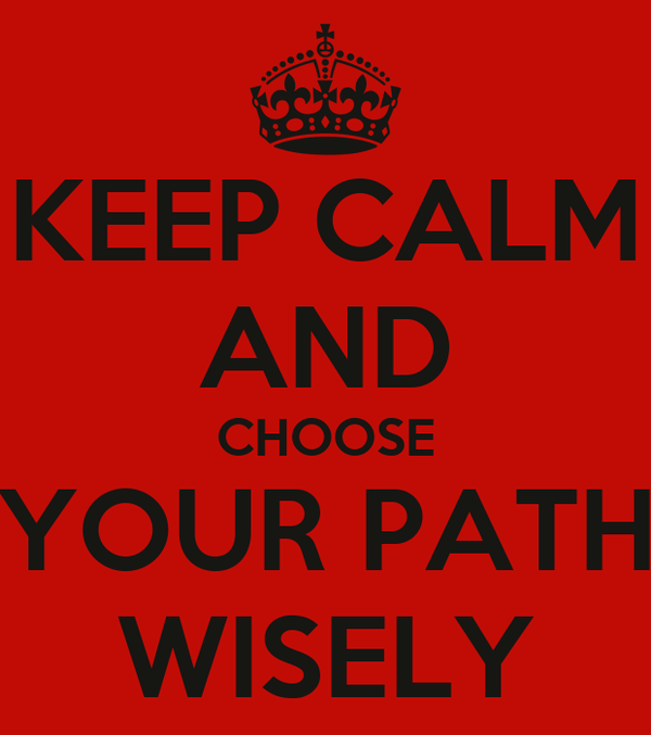 KEEP CALM AND CHOOSE YOUR PATH WISELY