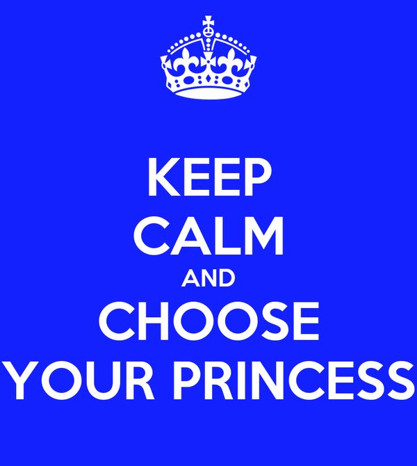 KEEP CALM AND CHOOSE YOUR PRINCESS