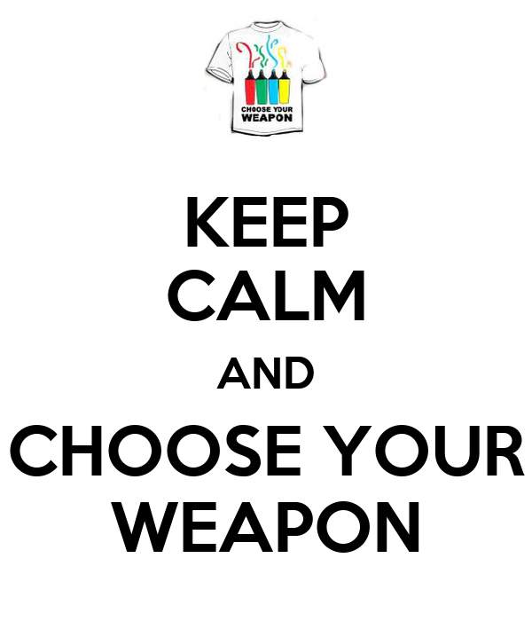 KEEP CALM AND CHOOSE YOUR WEAPON