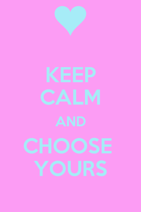 KEEP CALM AND CHOOSE  YOURS