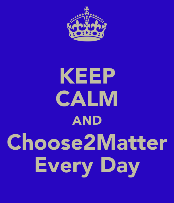 KEEP CALM AND Choose2Matter Every Day
