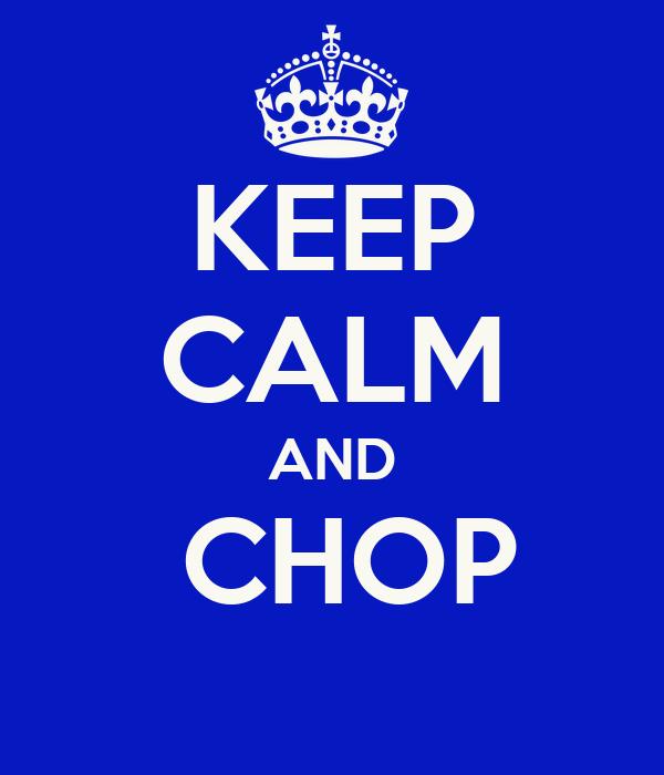 KEEP CALM AND  CHOP