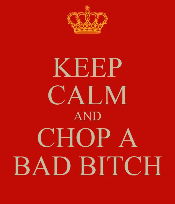 KEEP CALM AND CHOP A BAD BITCH