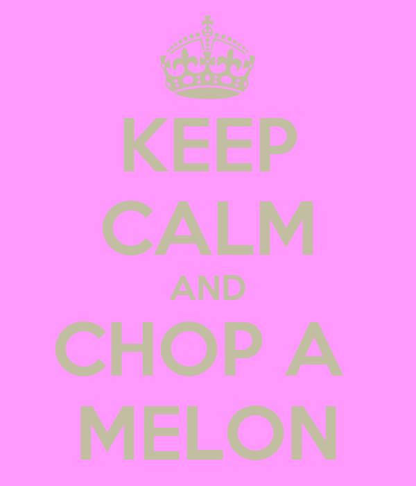 KEEP CALM AND CHOP A  MELON