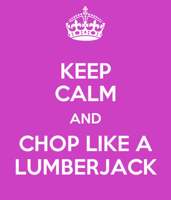 KEEP CALM AND CHOP LIKE A LUMBERJACK