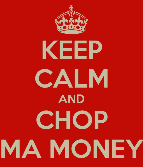 KEEP CALM AND CHOP MA MONEY