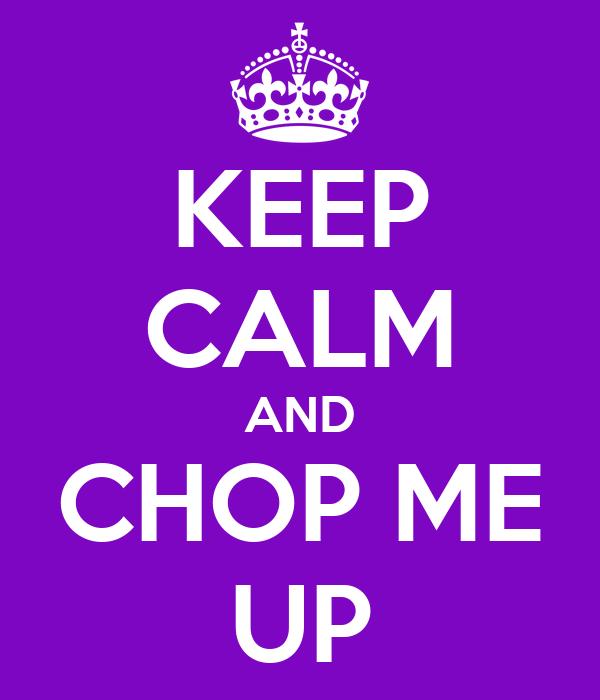 KEEP CALM AND CHOP ME UP