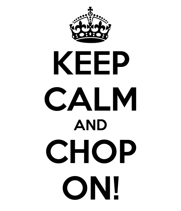 KEEP CALM AND CHOP ON!