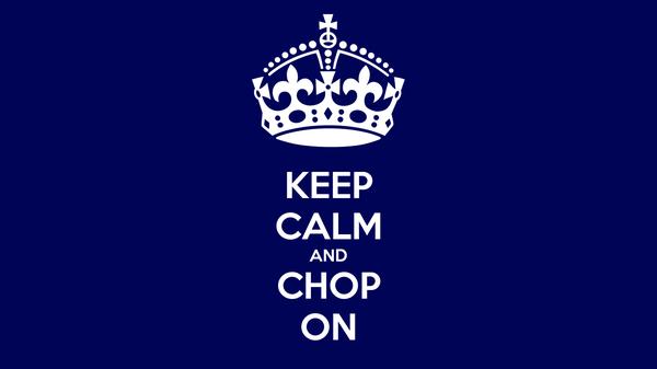 KEEP CALM AND CHOP ON