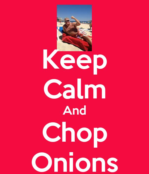 Keep Calm And Chop Onions