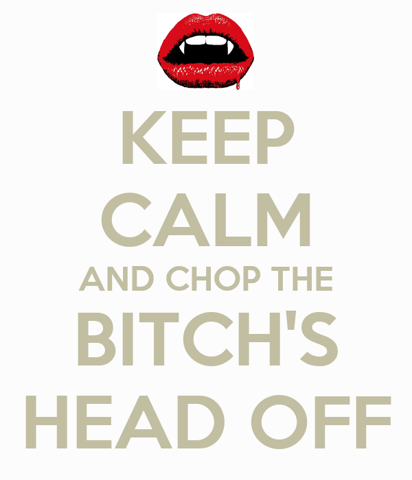 KEEP CALM AND CHOP THE BITCH'S HEAD OFF