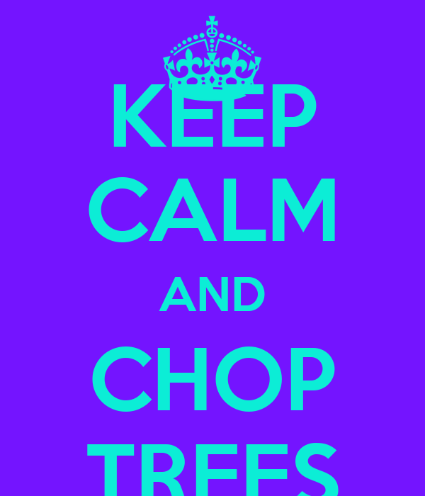 KEEP CALM AND CHOP TREES