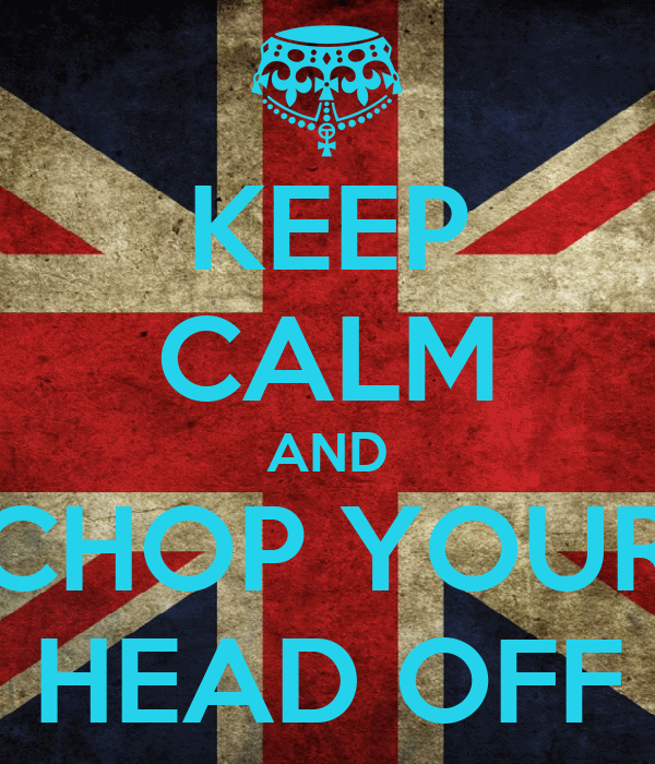 KEEP CALM AND CHOP YOUR HEAD OFF