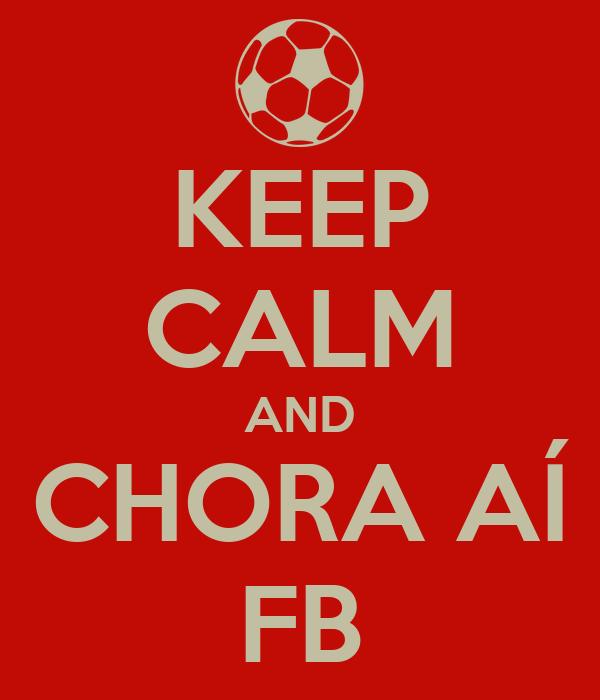 KEEP CALM AND CHORA AÍ FB
