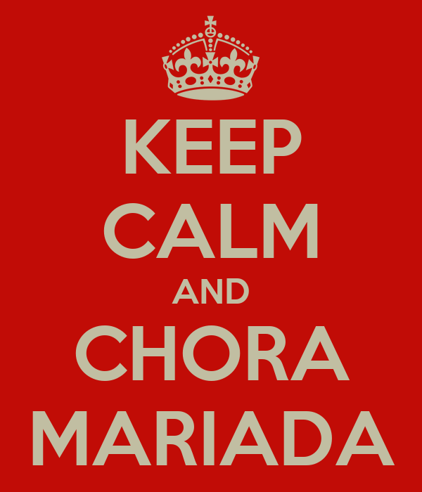 KEEP CALM AND CHORA MARIADA