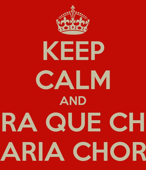 KEEP CALM AND CHORA QUE CHORA MARIA CHORA