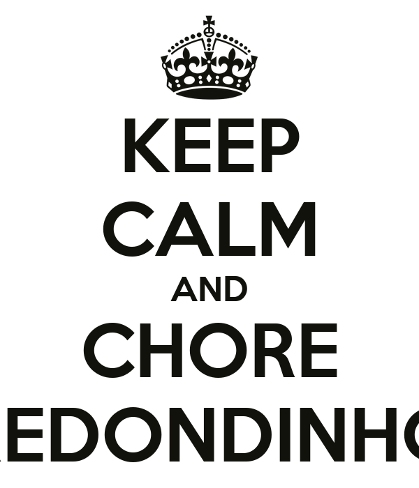 KEEP CALM AND CHORE REDONDINHO