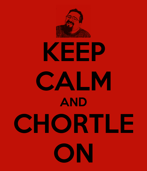 KEEP CALM AND CHORTLE ON